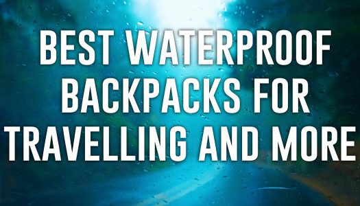 The Best Waterproof Backpacks For Travelling and More